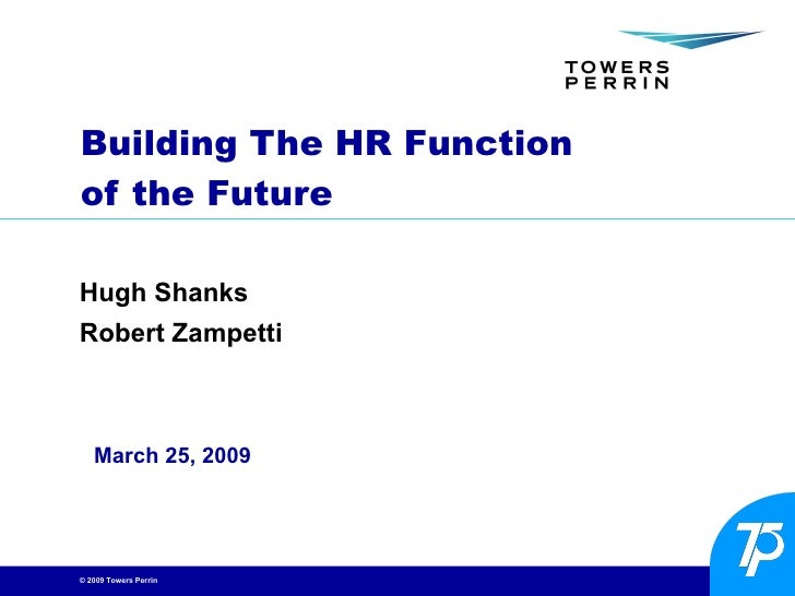 Building The HR Function  of the Future Hugh Shanks Robert Zampetti March 25, 2009
