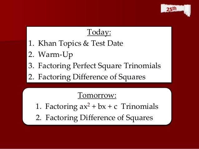 Tomorrow: 1. Factoring ax2 + bx + c Trinomials 2. Factoring Difference of Squares Today: 1. Khan Topics & Test Date 2. War...