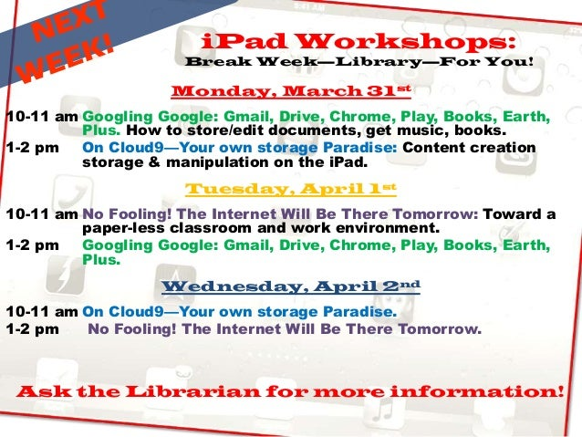 iPad Workshops: Break Week—Library—For You! Monday, March 31st 10-11 am Googling Google: Gmail, Drive, Chrome, Play, Books...