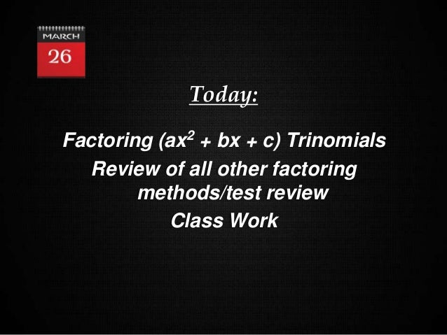 1 Today: Factoring (ax2 + bx + c) Trinomials Review of all other factoring methods/test review Class Work