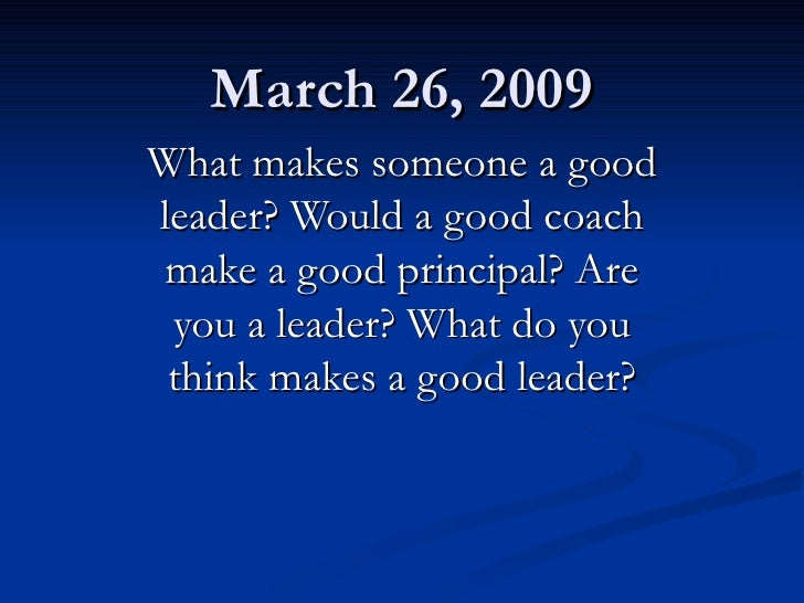 March 26, 2009 What makes someone a good leader? Would a good coach make a good principal? Are you a leader? What do you t...