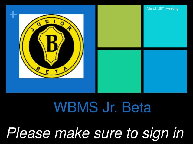 + WBMS Jr. Beta March 28th Meeting Please make sure to sign in
