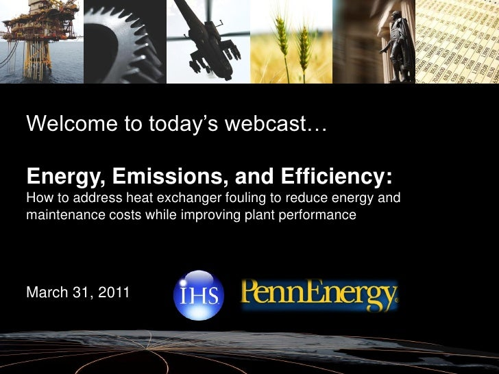 Welcome to today's webcast…Energy, Emissions, and Efficiency:How to address heat exchanger fouling to reduce energy andmai...