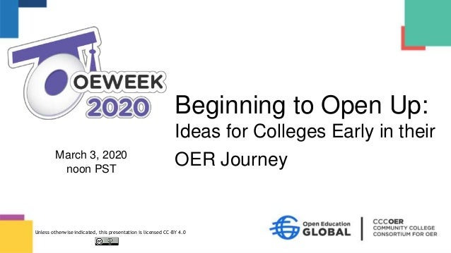 March 3, 2020 noon PST Beginning to Open Up: Ideas for Colleges Early in their OER Journey Unless otherwise indicated, thi...
