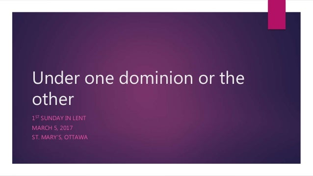 Under one dominion or the other 1ST SUNDAY IN LENT MARCH 5, 2017 ST. MARY'S, OTTAWA