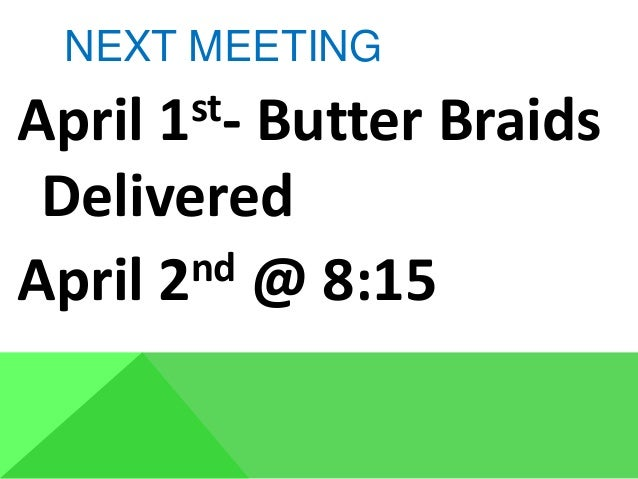 NEXT MEETING April 1st- Butter Braids Delivered April 2nd @ 8:15