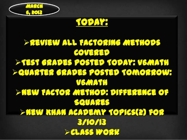 March  6, 2013             Today:  Review all Factoring Methods             CoveredTest Grades Posted Today: V6MathQuar...