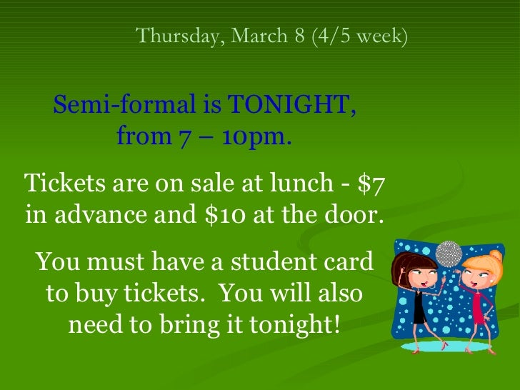 Thursday, March 8 (4/5 week)  Semi-formal is TONIGHT,       from 7 – 10pm.Tickets are on sale at lunch - $7in advance and ...