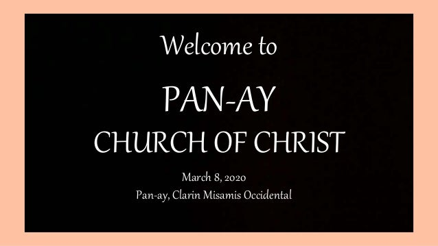 PAN-AY CHURCH OF CHRIST Welcome to March 8, 2020 Pan-ay, Clarin Misamis Occidental