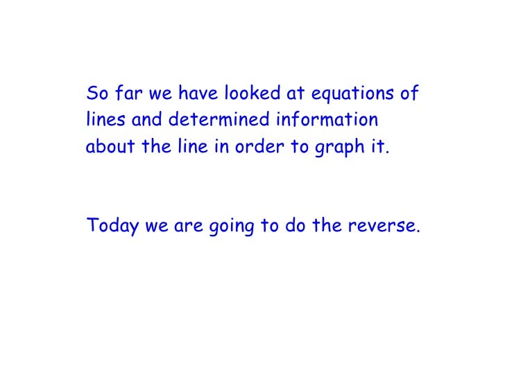 So far we have looked at equations of lines and determined information about the line in order to graph it.    Today we ar...