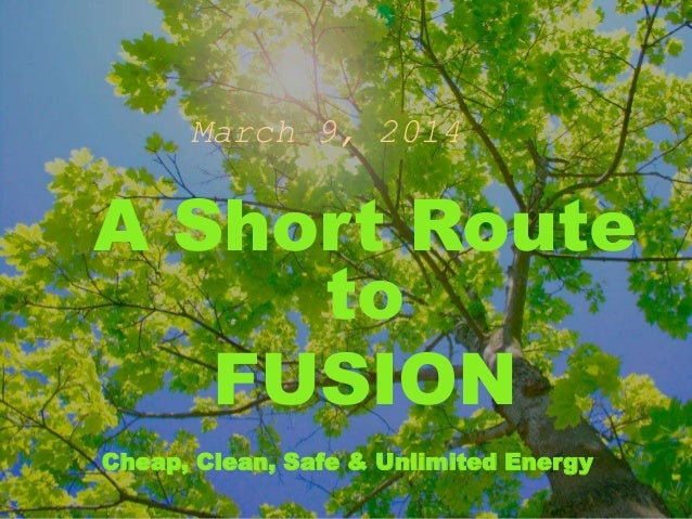 March 9, 2014 A Short Route to FUSION Cheap, Clean, Safe & Unlimited Energy