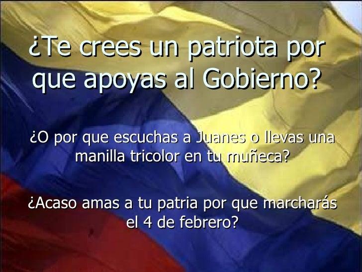 ¿Te crees un patriota por que apoyas al Gobierno? ¿O por que escuchas a Juanes o llevas una manilla tricolor en tu muñeca?...