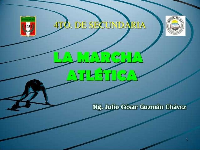 4TO. DE SECUNDARIA  LA MARCHA ATLÉTICA Mg. Julio César Guzmán Chávez  1