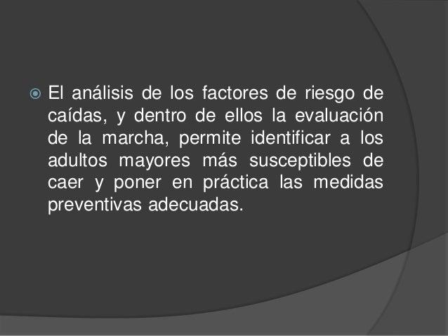  El análisis de los factores de riesgo de caídas, y dentro de ellos la evaluación de la marcha, permite identificar a los...