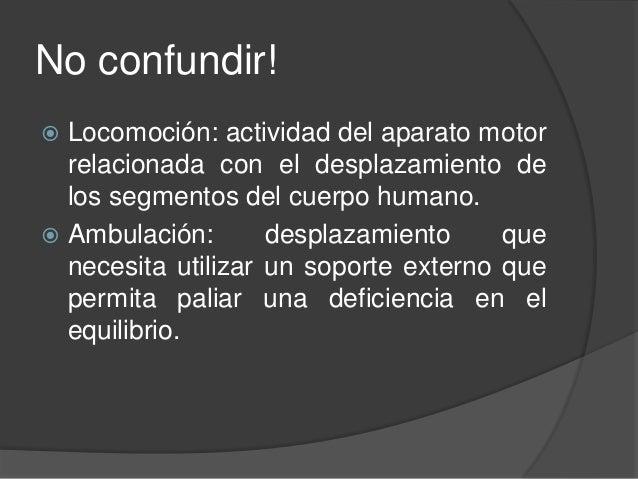 No confundir!  Locomoción: actividad del aparato motor relacionada con el desplazamiento de los segmentos del cuerpo huma...
