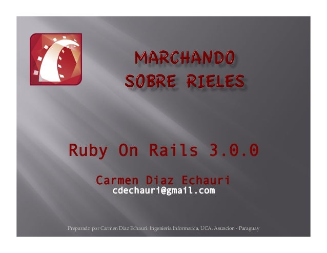 Preparado por Carmen Diaz Echauri. Ingenieria Informatica, UCA. Asuncion - Paraguay Ruby On Rails 3.0.0 Carmen Diaz Echaur...