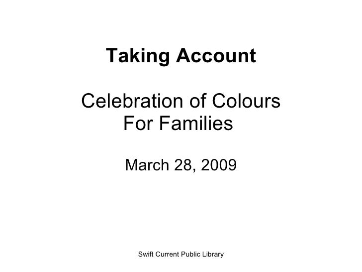 Taking Account Celebration of Colours For Families  March 28, 2009 Swift Current Public Library