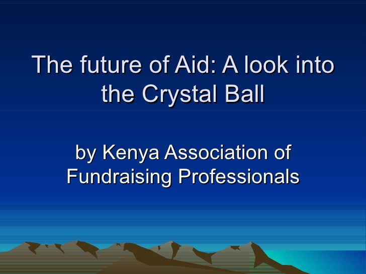 The future of Aid: A look into      the Crystal Ball    by Kenya Association of   Fundraising Professionals