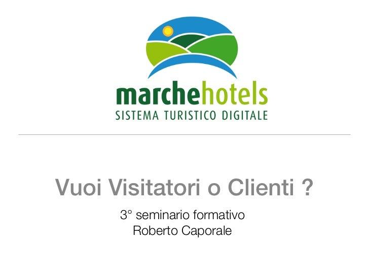 Vuoi Visitatori o Clienti ?      3° seminario formativo        Roberto Caporale