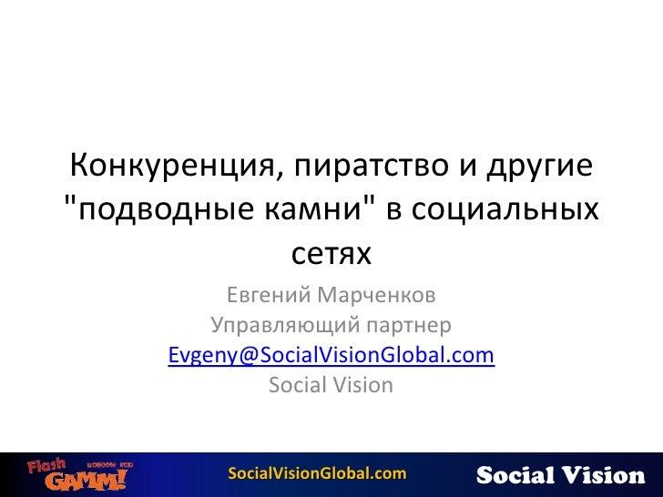 """Конкуренция, пиратство и другие """"подводные камни"""" в социальных сетях<br />Евгений Марченков<br />Управляющий партнер<br />..."""