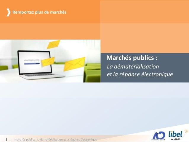www.libel.fr| marchés publics : la dématérialisation et la réponse électronique1 Marchés publics : La dématérialisation et...