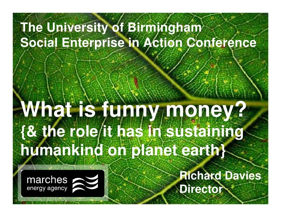 The University of Birmingham Social Enterprise in Action Conference     What is funny money? {& the role it has in sustain...