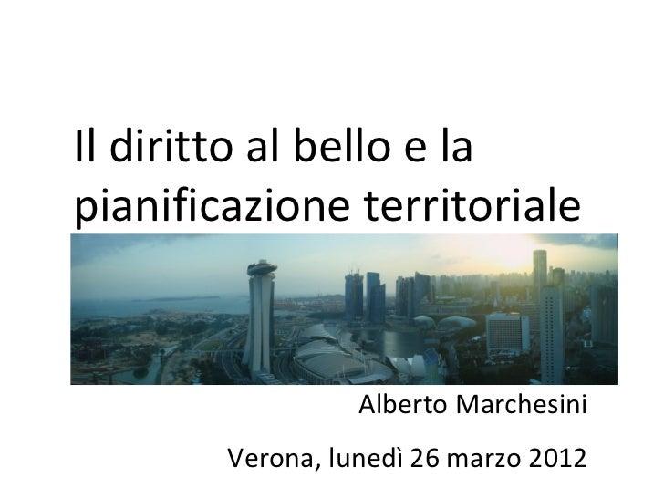 Il diritto al bello e lapianificazione territoriale                  Alberto Marchesini        Verona, lunedì 26 marzo 2012