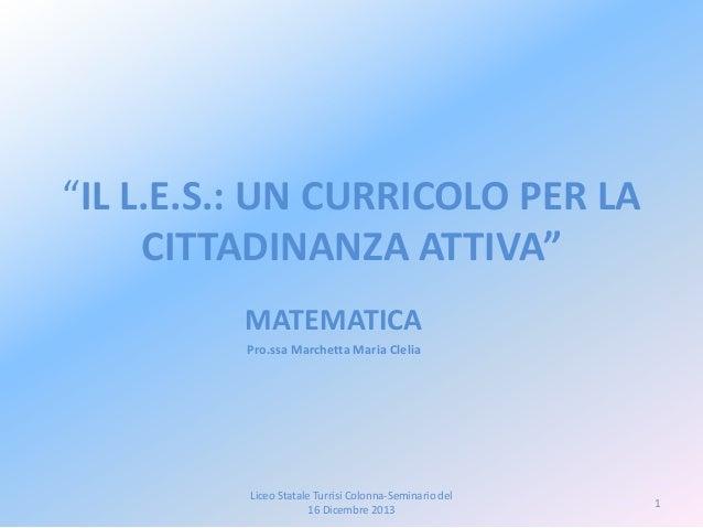 """""""IL L.E.S.: UN CURRICOLO PER LA CITTADINANZA ATTIVA"""" MATEMATICA Pro.ssa Marchetta Maria Clelia  Liceo Statale Turrisi Colo..."""