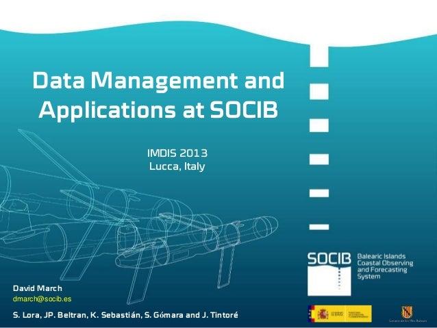 Data Management and Applications at SOCIB IMDIS 2013 Lucca, Italy  David March dmarch@socib.es  S. Lora, JP. Beltran, K. S...