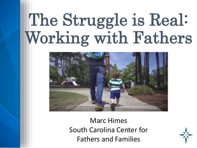 The Struggle is Real: Working with Fathers Marc Himes South Carolina Center for Fathers and Families