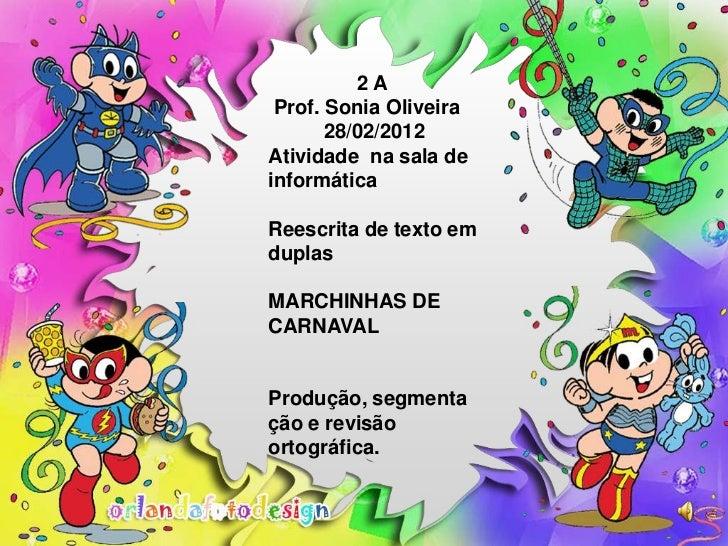 2A Prof. Sonia Oliveira       28/02/2012Atividade na sala deinformáticaReescrita de texto emduplasMARCHINHAS DECARNAVALPro...