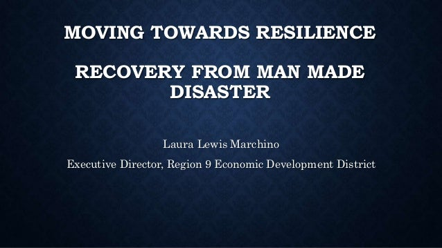 MOVING TOWARDS RESILIENCE RECOVERY FROM MAN MADE DISASTER Laura Lewis Marchino Executive Director, Region 9 Economic Devel...