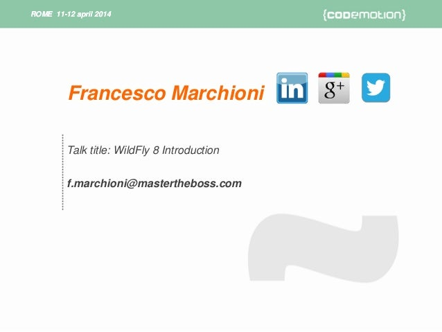ROME 11-12 april 2014ROME 11-12 april 2014 Talk title: WildFly 8 Introduction f.marchioni@mastertheboss.com Francesco Marc...