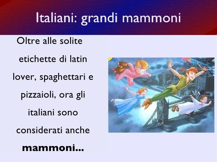 Italiani: grandi mammoni Oltre alle solite etichette di latin lover, spaghettari e pizzaioli, ora gli italiani sono consid...