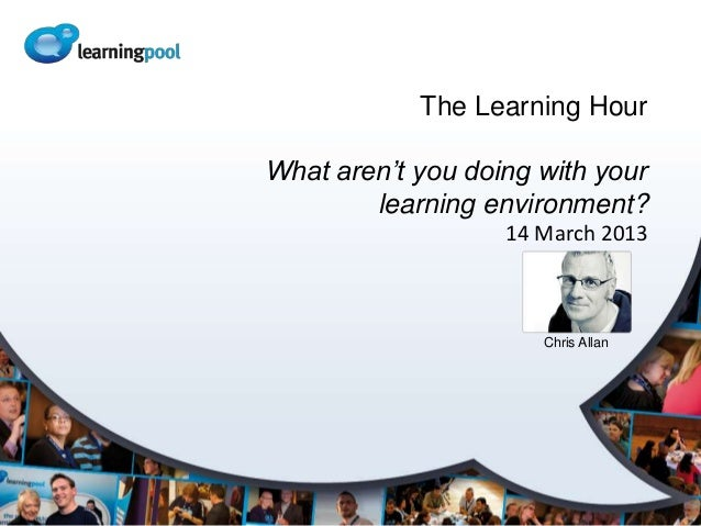 The Learning HourWhat aren't you doing with your        learning environment?                   14 March 2013             ...
