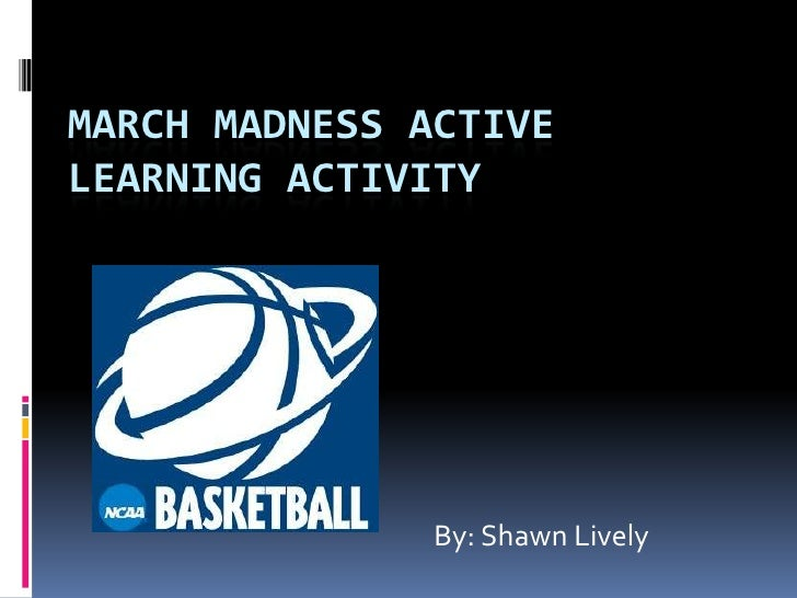 MARCH MADNESS ACTIVE LEARNING ACTIVITY                    By: Shawn Lively