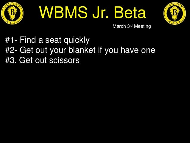 WBMS Jr. Beta March 3rd Meeting #1- Find a seat quickly #2- Get out your blanket if you have one #3. Get out scissors