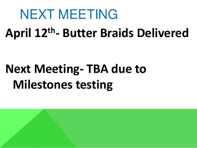 NEXT MEETING April 12th- Butter Braids Delivered Next Meeting- TBA due to Milestones testing