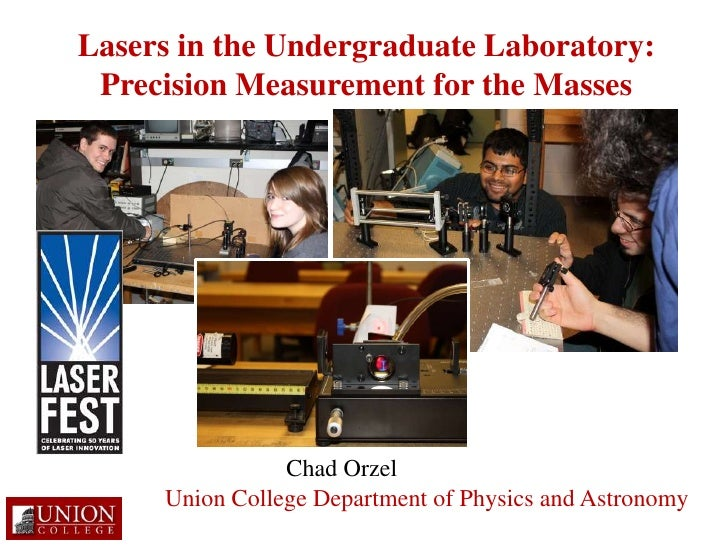 Lasers in the Undergraduate Laboratory: Precision Measurement for the Masses<br />Chad Orzel<br />Union College Department...