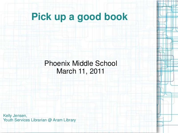 Pick up a good book<br />Phoenix Middle School<br />March 11, 2011<br />Kelly Jensen, Youth Services Librarian @ Aram Libr...