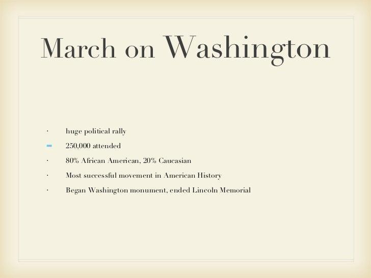 March on  Washington <ul><li>huge political rally </li></ul><ul><li>250,000 attended </li></ul><ul><li>80% African America...