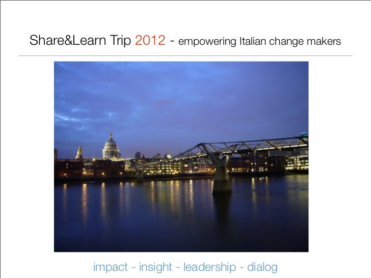 Share&Learn Trip 2012 - empowering Italian change makers           impact - insight - leadership - dialog