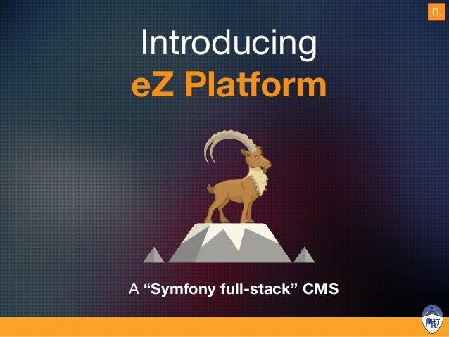 eZ History 1999 - 2003 eZ Publish 2.x 2003 - 2008 eZ Publish 3.x Simple PHP CMS Flexible model, workflows , PHP 4, Template...