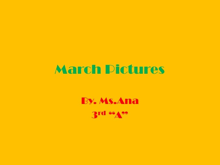 """March Pictures <br />By. Ms.Ana<br />3rd """"A""""<br />"""