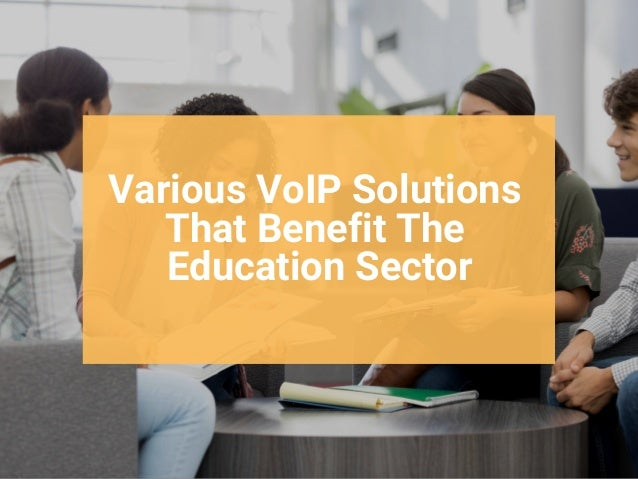 Various VoIP Solutions That Benefit The Education Sector