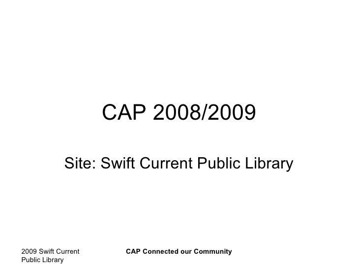 CAP 2008/2009 Site: Swift Current Public Library 2009 Swift Current Public Library CAP Connected our Community