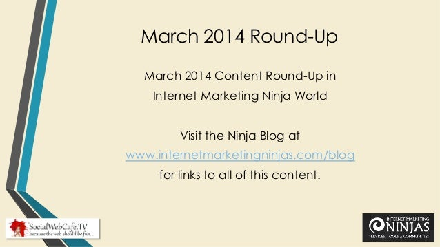 March 2014 Round-Up March 2014 Content Round-Up in Internet Marketing Ninja World Visit the Ninja Blog at www.internetmark...