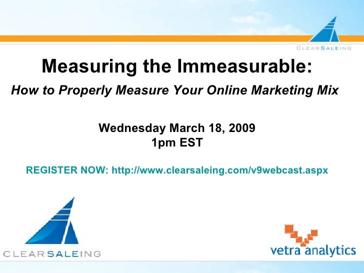 Measuring the Immeasurable: How to Properly Measure Your Online Marketing Mix   Wednesday March 18, 2009 1pm EST REGISTER ...