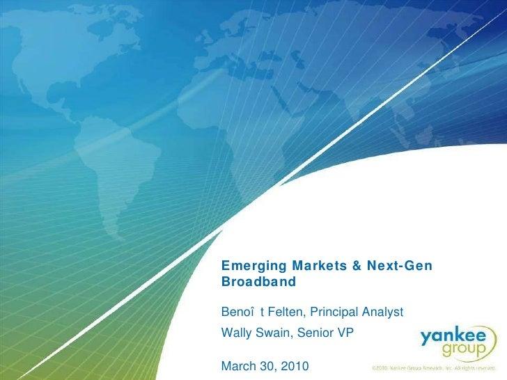 Emerging Markets & Next-Gen Broadband   Benoît Felten, Principal Analyst Wally Swain, Senior VP March 30, 2010