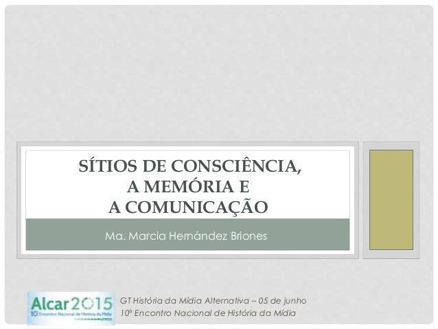 SÍTIOS DE CONSCIÊNCIA, A MEMÓRIA E A COMUNICAÇÃO GT História da Mídia Alternativa – 05 de junho 10º Encontro Nacional de H...